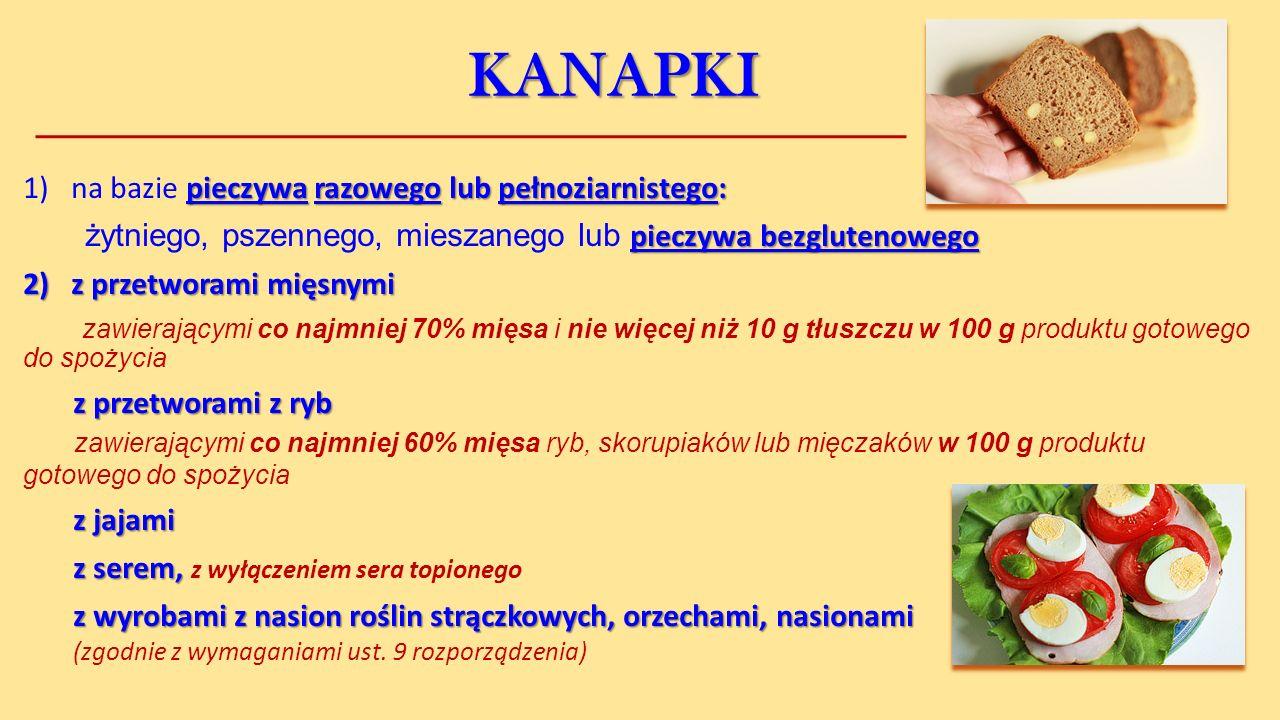 KANAPKI pieczywa razowego lub pełnoziarnistego: 1)na bazie pieczywa razowego lub pełnoziarnistego: pieczywa bezglutenowego żytniego, pszennego, mieszanego lub pieczywa bezglutenowego 2)z przetworami mięsnymi zawierającymi co najmniej 70% mięsa i nie więcej niż 10 g tłuszczu w 100 g produktu gotowego do spożycia z przetworami z ryb z przetworami z ryb zawierającymi co najmniej 60% mięsa ryb, skorupiaków lub mięczaków w 100 g produktu gotowego do spożycia z jajami z serem, z serem, z wyłączeniem sera topionego z wyrobami z nasion roślin strączkowych, orzechami, nasionami z wyrobami z nasion roślin strączkowych, orzechami, nasionami (zgodnie z wymaganiami ust.