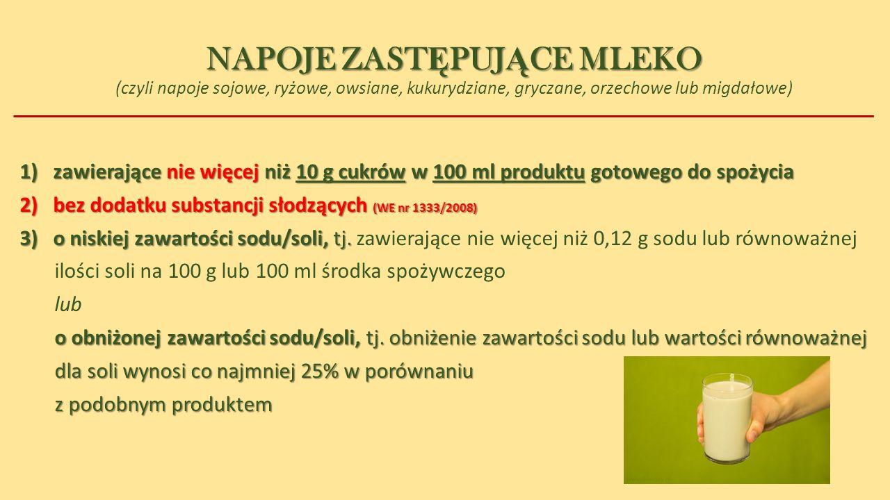 NAPOJE ZAST Ę PUJ Ą CE MLEKO NAPOJE ZAST Ę PUJ Ą CE MLEKO (czyli napoje sojowe, ryżowe, owsiane, kukurydziane, gryczane, orzechowe lub migdałowe) 1)zawierające nie więcej niż 10 g cukrów w 100 ml produktu gotowego do spożycia 2)bez dodatku substancji słodzących (WE nr 1333/2008) 3)o niskiej zawartości sodu/soli, tj.