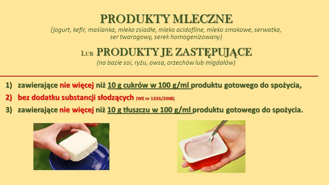 PRODUKTY MLECZNE PRODUKTY MLECZNE (jogurt, kefir, maślanka, mleko zsiadłe, mleko acidofilne, mleko smakowe, serwatka, ser twarogowy, serek homogenizowany) L UB PRODUKTY JE ZAST Ę PUJ Ą CE L UB PRODUKTY JE ZAST Ę PUJ Ą CE (na bazie soi, ryżu, owsa, orzechów lub migdałów) 1)zawierające nie więcej niż 10 g cukrów w 100 g/ml produktu gotowego do spożycia, 2) bez dodatku substancji słodzących (WE nr 1333/2008) 3) zawierające nie więcej niż 10 g tłuszczu w 100 g/ml produktu gotowego do spożycia.