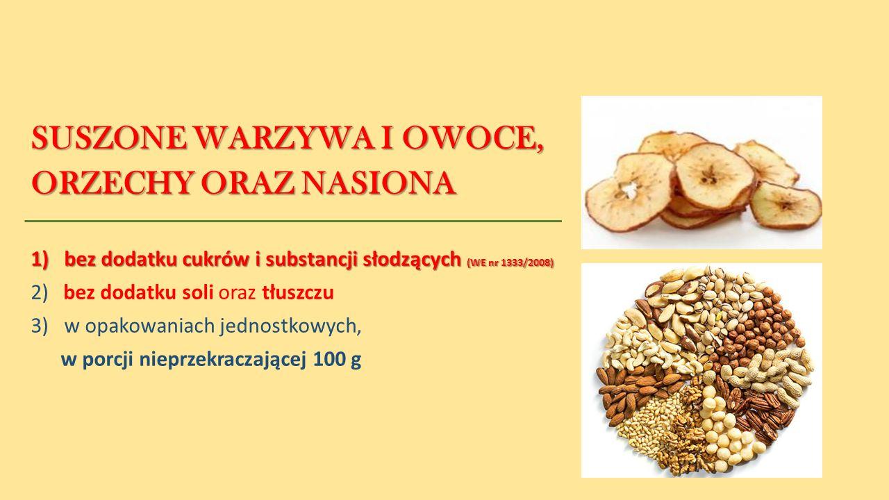 SUSZONE WARZYWA I OWOCE, ORZECHY ORAZ NASIONA 1) bez dodatku cukrów i substancji słodzących (WE nr 1333/2008) 2) bez dodatku soli oraz tłuszczu 3)w opakowaniach jednostkowych, w porcji nieprzekraczającej 100 g