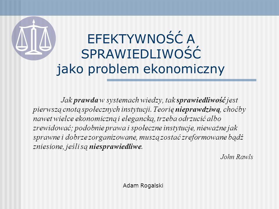 EFEKTYWNOŚĆ A SPRAWIEDLIWOŚĆ jako problem ekonomiczny Jak prawda w systemach wiedzy, tak sprawiedliwość jest pierwszą cnotą społecznych instytucji.