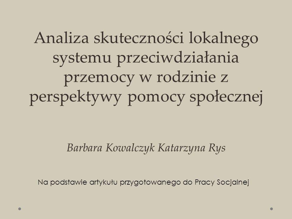 Analiza skuteczności lokalnego systemu przeciwdziałania przemocy w rodzinie z perspektywy pomocy społecznej Barbara Kowalczyk Katarzyna Rys Na podstawie artykułu przygotowanego do Pracy Socjalnej