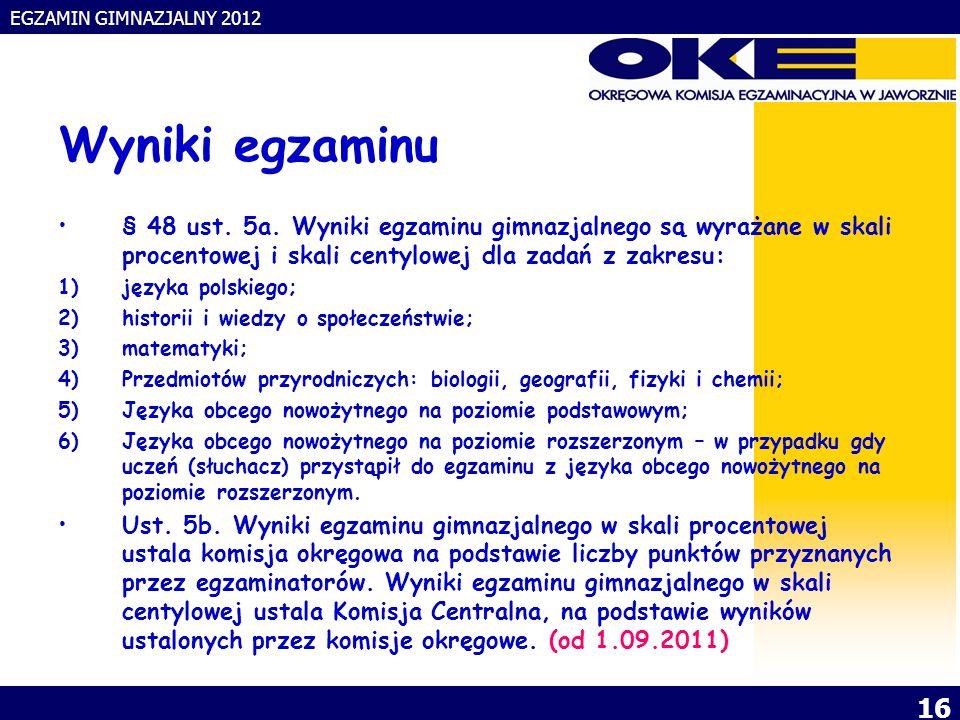 EGZAMIN GIMNAZJALNY 2012 16 Wyniki egzaminu § 48 ust.