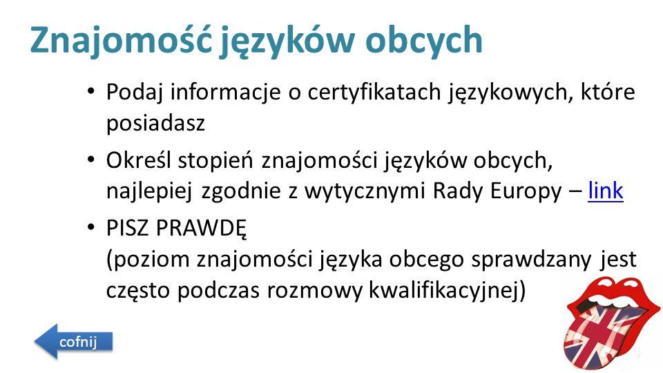 Znajomość języków obcych Podaj informacje o certyfikatach językowych, które posiadasz Określ stopień znajomości języków obcych, najlepiej zgodnie z wytycznymi Rady Europy – linklink PISZ PRAWDĘ (poziom znajomości języka obcego sprawdzany jest często podczas rozmowy kwalifikacyjnej) cofnij