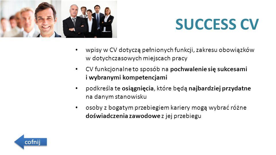 SUCCESS CV wpisy w CV dotyczą pełnionych funkcji, zakresu obowiązków w dotychczasowych miejscach pracy CV funkcjonalne to sposób na pochwalenie się sukcesami i wybranymi kompetencjami podkreśla te osiągnięcia, które będą najbardziej przydatne na danym stanowisku osoby z bogatym przebiegiem kariery mogą wybrać różne doświadczenia zawodowe z jej przebiegu cofnij