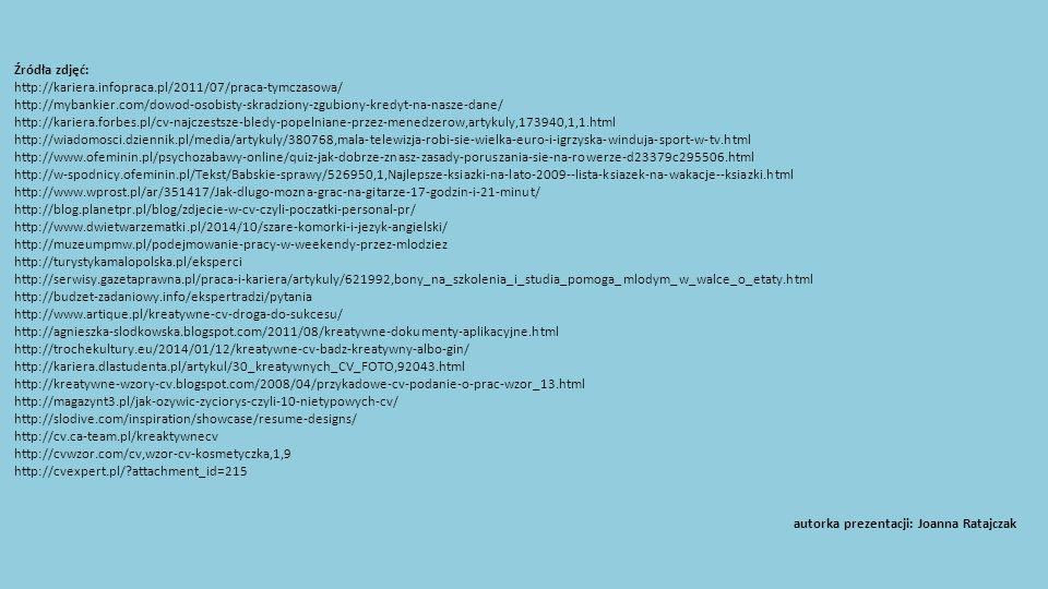 Źródła zdjęć: http://kariera.infopraca.pl/2011/07/praca-tymczasowa/ http://mybankier.com/dowod-osobisty-skradziony-zgubiony-kredyt-na-nasze-dane/ http://kariera.forbes.pl/cv-najczestsze-bledy-popelniane-przez-menedzerow,artykuly,173940,1,1.html http://wiadomosci.dziennik.pl/media/artykuly/380768,mala-telewizja-robi-sie-wielka-euro-i-igrzyska-winduja-sport-w-tv.html http://www.ofeminin.pl/psychozabawy-online/quiz-jak-dobrze-znasz-zasady-poruszania-sie-na-rowerze-d23379c295506.html http://w-spodnicy.ofeminin.pl/Tekst/Babskie-sprawy/526950,1,Najlepsze-ksiazki-na-lato-2009--lista-ksiazek-na-wakacje--ksiazki.html http://www.wprost.pl/ar/351417/Jak-dlugo-mozna-grac-na-gitarze-17-godzin-i-21-minut/ http://blog.planetpr.pl/blog/zdjecie-w-cv-czyli-poczatki-personal-pr/ http://www.dwietwarzematki.pl/2014/10/szare-komorki-i-jezyk-angielski/ http://muzeumpmw.pl/podejmowanie-pracy-w-weekendy-przez-mlodziez http://turystykamalopolska.pl/eksperci http://serwisy.gazetaprawna.pl/praca-i-kariera/artykuly/621992,bony_na_szkolenia_i_studia_pomoga_mlodym_w_walce_o_etaty.html http://budzet-zadaniowy.info/ekspertradzi/pytania http://www.artique.pl/kreatywne-cv-droga-do-sukcesu/ http://agnieszka-slodkowska.blogspot.com/2011/08/kreatywne-dokumenty-aplikacyjne.html http://trochekultury.eu/2014/01/12/kreatywne-cv-badz-kreatywny-albo-gin/ http://kariera.dlastudenta.pl/artykul/30_kreatywnych_CV_FOTO,92043.html http://kreatywne-wzory-cv.blogspot.com/2008/04/przykadowe-cv-podanie-o-prac-wzor_13.html http://magazynt3.pl/jak-ozywic-zyciorys-czyli-10-nietypowych-cv/ http://slodive.com/inspiration/showcase/resume-designs/ http://cv.ca-team.pl/kreaktywnecv http://cvwzor.com/cv,wzor-cv-kosmetyczka,1,9 http://cvexpert.pl/ attachment_id=215 autorka prezentacji: Joanna Ratajczak