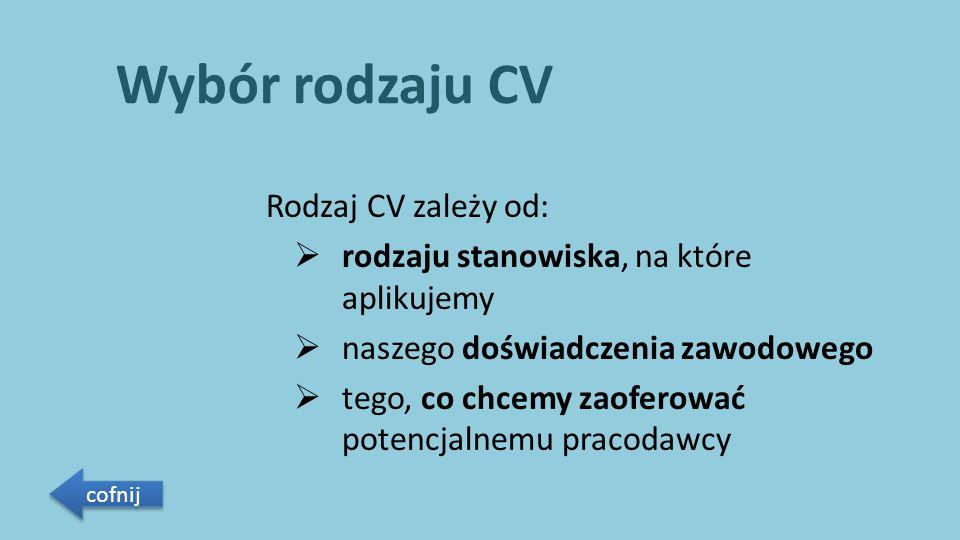 Wybór rodzaju CV Rodzaj CV zależy od:  rodzaju stanowiska, na które aplikujemy  naszego doświadczenia zawodowego  tego, co chcemy zaoferować potencjalnemu pracodawcy cofnij