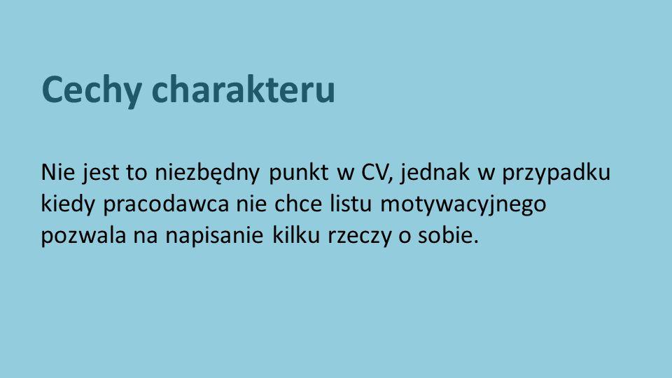 Cechy charakteru Nie jest to niezbędny punkt w CV, jednak w przypadku kiedy pracodawca nie chce listu motywacyjnego pozwala na napisanie kilku rzeczy o sobie.