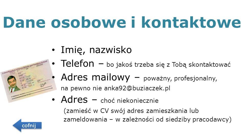 Dane osobowe i kontaktowe Imię, nazwisko Telefon – bo jakoś trzeba się z Tobą skontaktować Adres mailowy – poważny, profesjonalny, na pewno nie anka92@buziaczek.pl Adres – choć niekoniecznie (zamieść w CV swój adres zamieszkania lub zameldowania – w zależności od siedziby pracodawcy) cofnij