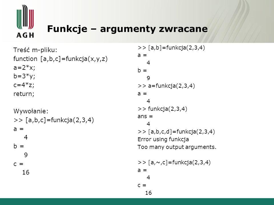 Funkcje – argumenty zwracane Treść m-pliku: function [a,b,c]=funkcja(x,y,z) a=2*x; b=3*y; c=4*z; return; Wywołanie: >> [a,b,c]=funkcja(2,3,4) a = 4 b = 9 c = 16 >> [a,b]=funkcja(2,3,4) a = 4 b = 9 >> a=funkcja(2,3,4) a = 4 >> funkcja(2,3,4) ans = 4 >> [a,b,c,d]=funkcja(2,3,4) Error using funkcja Too many output arguments.