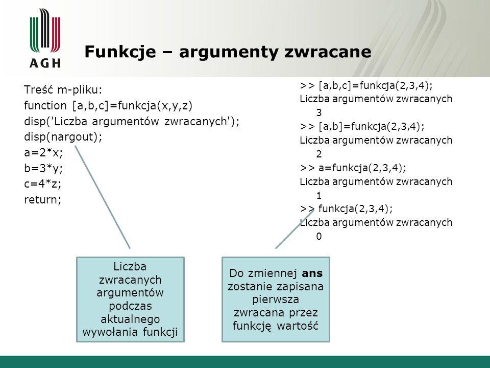 Funkcje – argumenty zwracane Treść m-pliku: function [a,b,c]=funkcja(x,y,z) if nargout>0 a=2*x; end if nargout>1 b=3*y; end if nargout>2 c=4*z; end return; >> [a,b,c]=funkcja(2,3,4) a = 4 b = 9 c = 16 >> [a,b]=funkcja(2,3) a = 4 b = 9 >> a=funkcja(2) a = 4 >> funkcja() >> funkcja