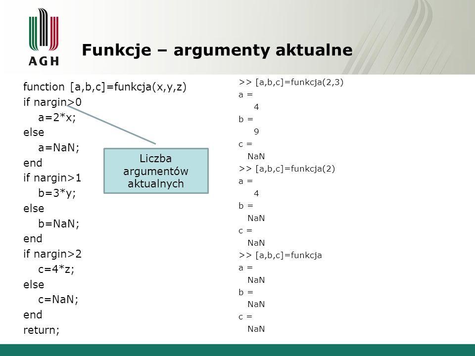Funkcje – zmienna liczba argumentów function y=funkcja(varargin) y=sum(cell2mat(varargin)); return; >> a=funkcja(1) a = 1 >> a=funkcja(1,2) a = 3 >> a=funkcja(1,2,3) a = 6 >> a=funkcja(1,2,3,4) a = 10 >> a=funkcja(1,2,3,4,5) a = 15 Tablica komórkowa zawierająca wszystkie argumenty wejściowe Zamiana tablicy komórkowej na zwykłą tablicę.