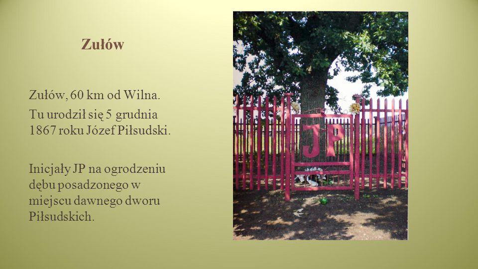 Zułów Zułów, 60 km od Wilna.Tu urodził się 5 grudnia 1867 roku Józef Piłsudski.
