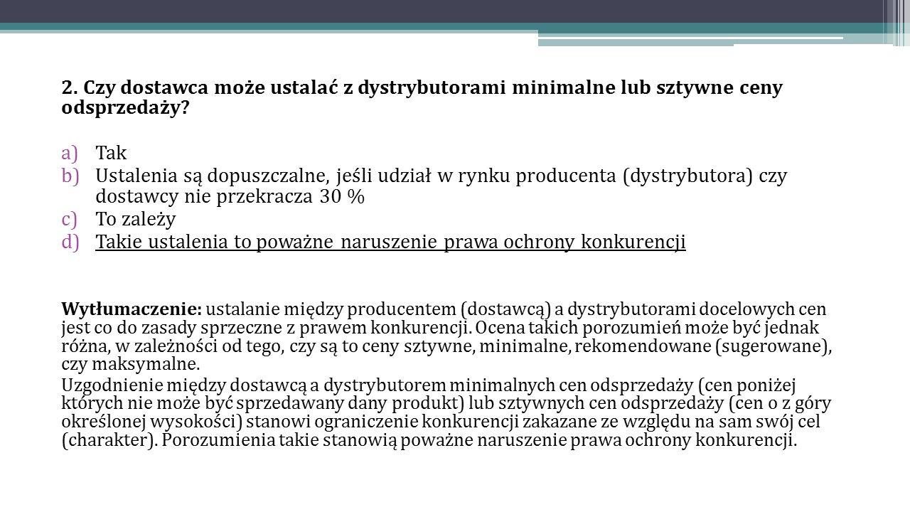 2. Czy dostawca może ustalać z dystrybutorami minimalne lub sztywne ceny odsprzedaży? a)Tak b)Ustalenia są dopuszczalne, jeśli udział w rynku producen