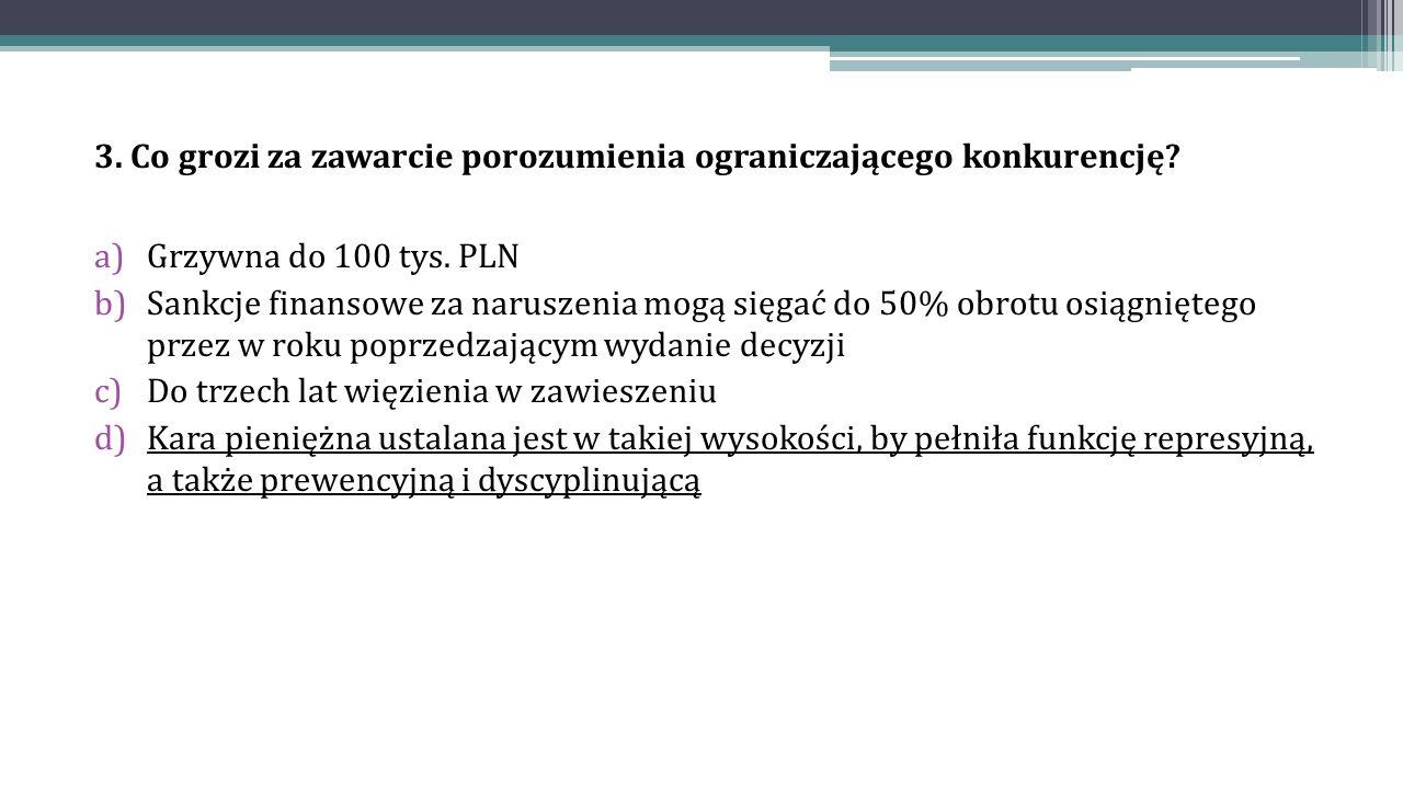 3. Co grozi za zawarcie porozumienia ograniczającego konkurencję? a)Grzywna do 100 tys. PLN b)Sankcje finansowe za naruszenia mogą sięgać do 50% obrot