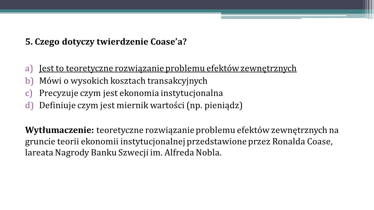 5. Czego dotyczy twierdzenie Coase'a? a)Jest to teoretyczne rozwiązanie problemu efektów zewnętrznych b)Mówi o wysokich kosztach transakcyjnych c)Prec