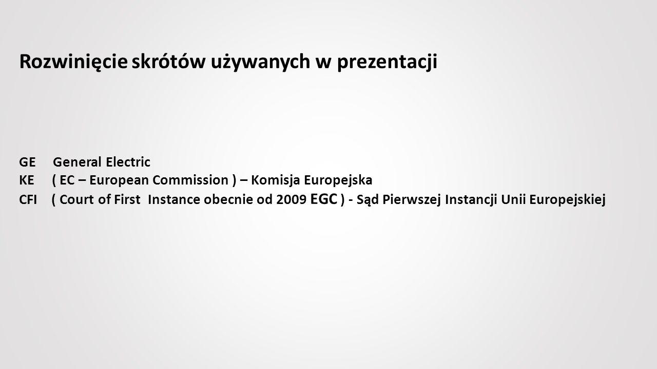 Rozwinięcie skrótów używanych w prezentacji GE General Electric KE ( EC – European Commission ) – Komisja Europejska CFI ( Court of First Instance obecnie od 2009 EGC ) - Sąd Pierwszej Instancji Unii Europejskiej