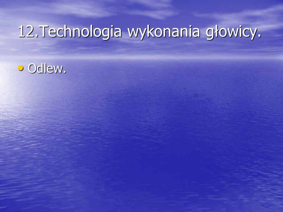 12.Technologia wykonania głowicy. Odlew. Odlew.