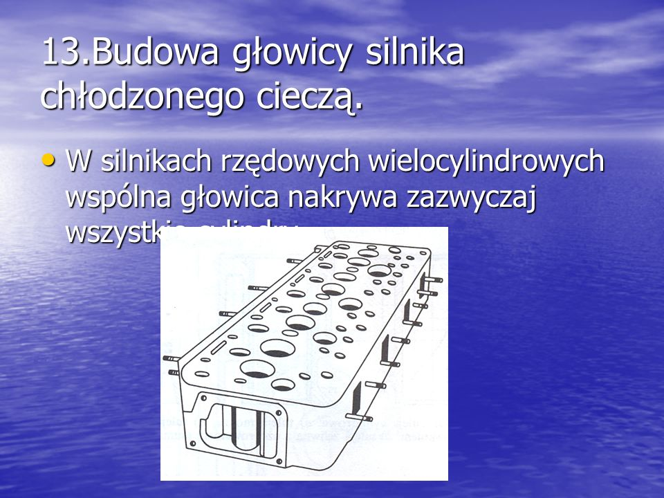 13.Budowa głowicy silnika chłodzonego cieczą. W silnikach rzędowych wielocylindrowych wspólna głowica nakrywa zazwyczaj wszystkie cylindry, W silnikac