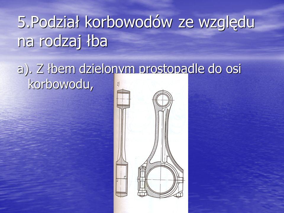 5.Podział korbowodów ze względu na rodzaj łba a). Z łbem dzielonym prostopadle do osi korbowodu,