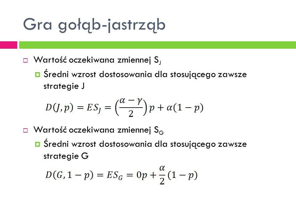  Wartość oczekiwana zmiennej S J  Średni wzrost dostosowania dla stosującego zawsze strategie J  Wartość oczekiwana zmiennej S G  Średni wzrost dostosowania dla stosującego zawsze strategie G Gra gołąb-jastrząb
