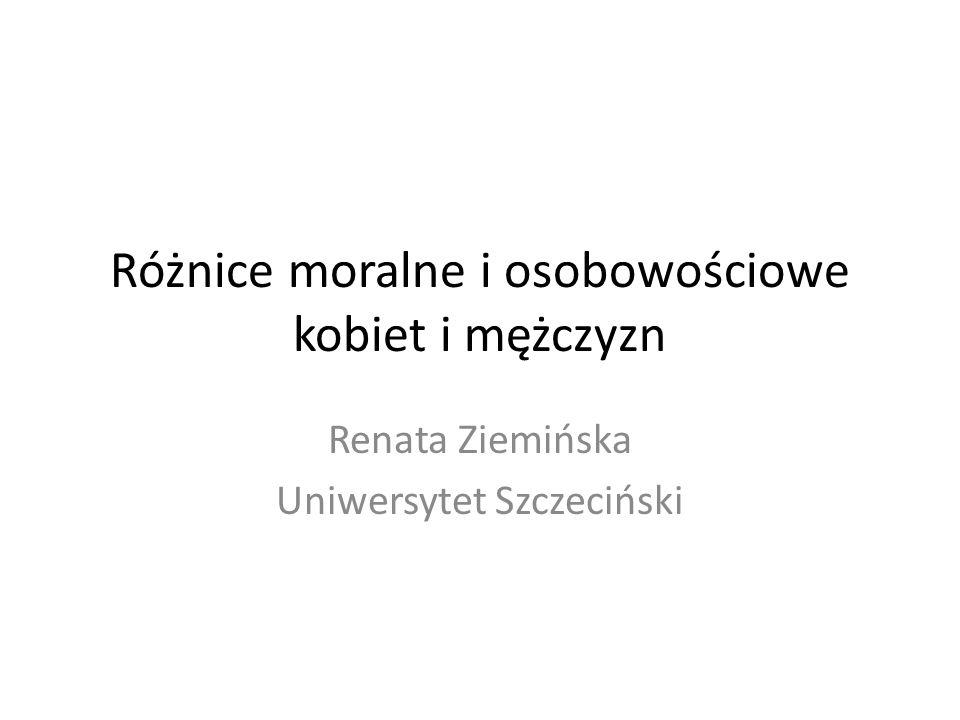 Różnice moralne i osobowościowe kobiet i mężczyzn Renata Ziemińska Uniwersytet Szczeciński