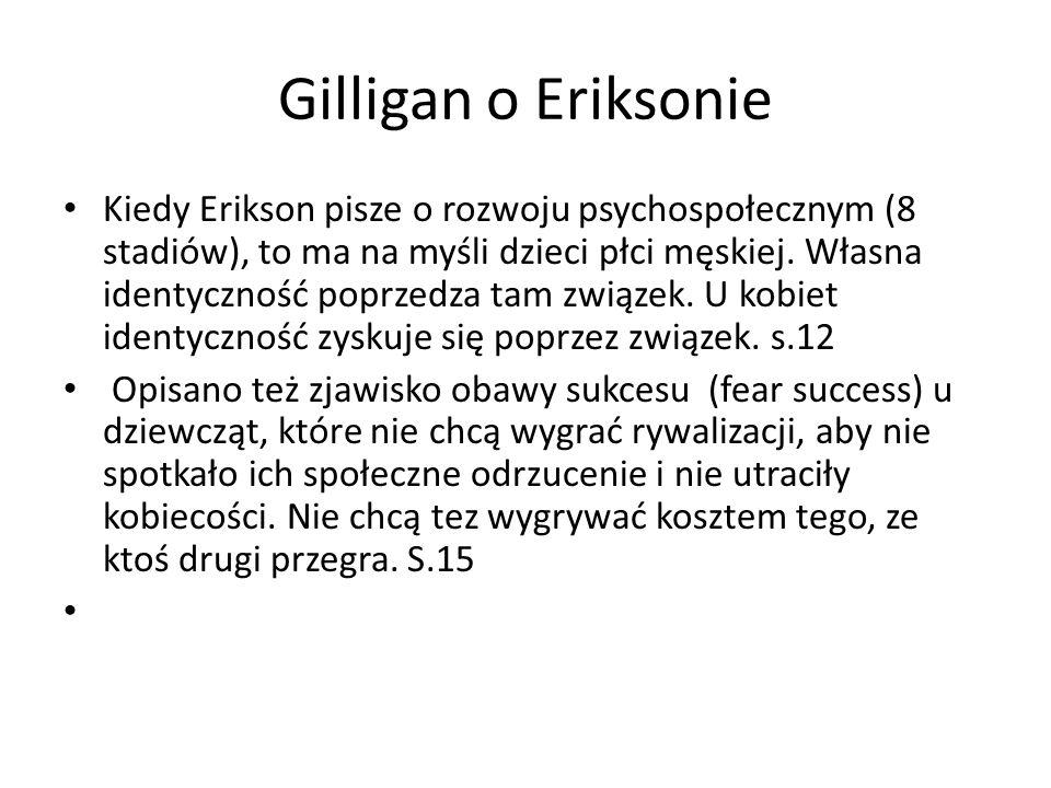 Gilligan o Eriksonie Kiedy Erikson pisze o rozwoju psychospołecznym (8 stadiów), to ma na myśli dzieci płci męskiej.