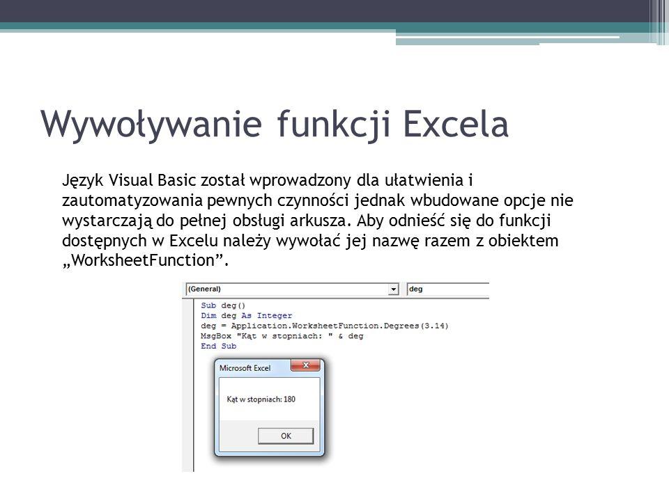 Wywoływanie funkcji Excela Język Visual Basic został wprowadzony dla ułatwienia i zautomatyzowania pewnych czynności jednak wbudowane opcje nie wystarczają do pełnej obsługi arkusza.