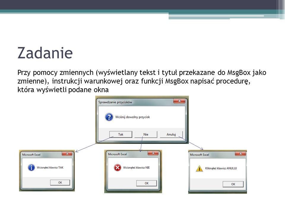 Zadanie Przy pomocy zmiennych (wyświetlany tekst i tytuł przekazane do MsgBox jako zmienne), instrukcji warunkowej oraz funkcji MsgBox napisać procedurę, która wyświetli podane okna