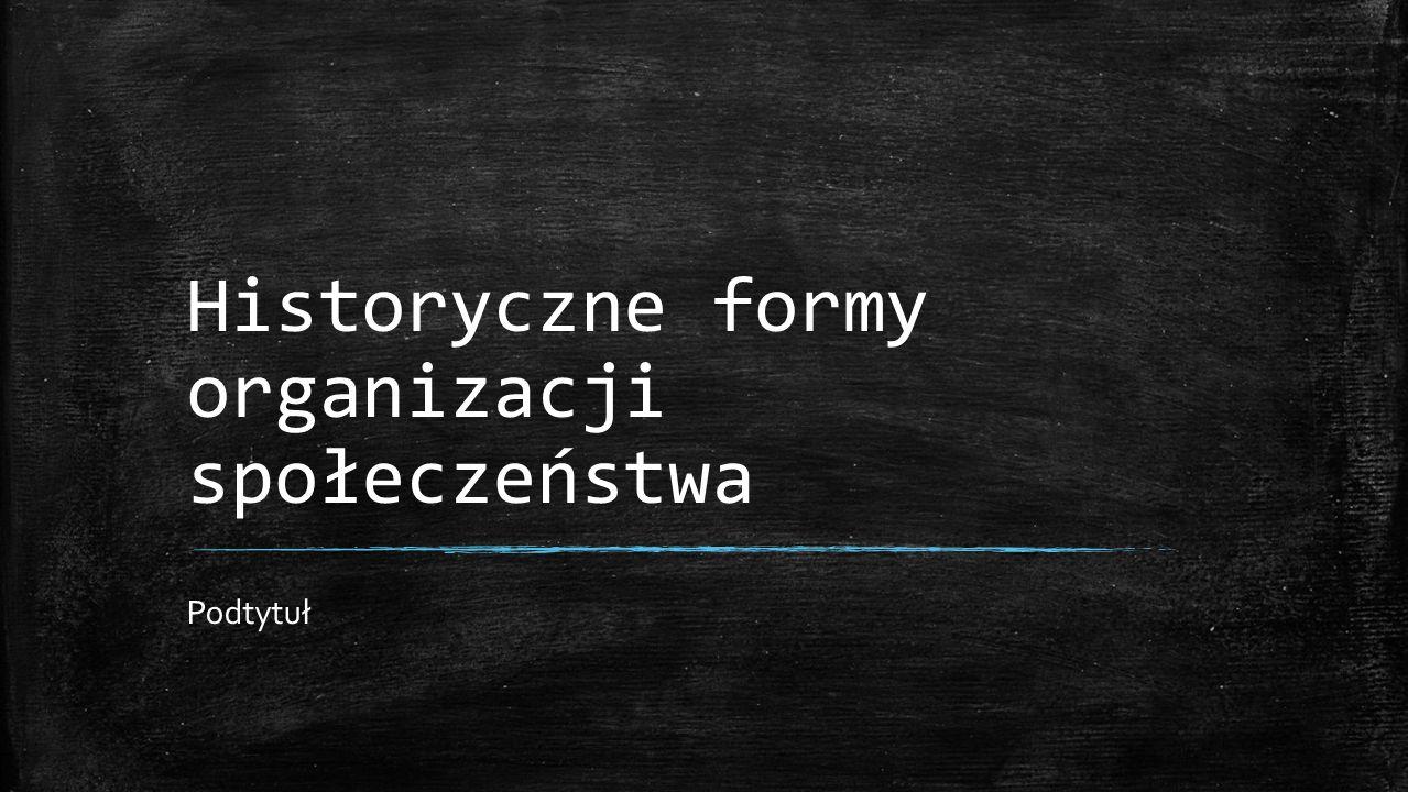 Historyczne formy organizacji społeczeństwa Podtytuł