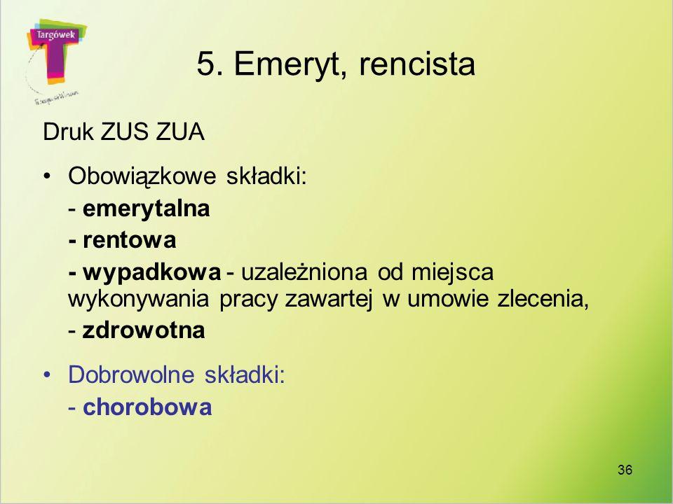 36 5. Emeryt, rencista Druk ZUS ZUA Obowiązkowe składki: - emerytalna - rentowa - wypadkowa - uzależniona od miejsca wykonywania pracy zawartej w umow