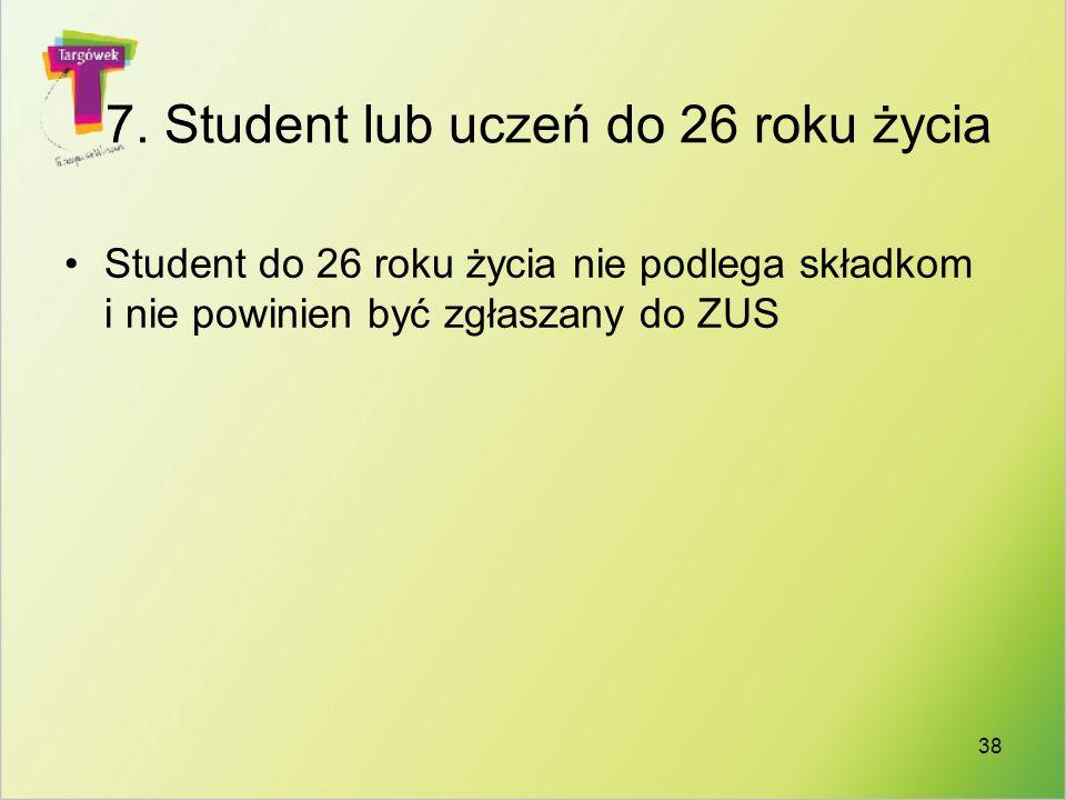 38 7. Student lub uczeń do 26 roku życia Student do 26 roku życia nie podlega składkom i nie powinien być zgłaszany do ZUS