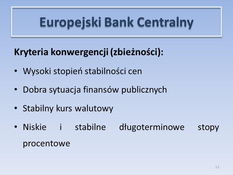 Kryteria konwergencji (zbieżności): Wysoki stopień stabilności cen Dobra sytuacja finansów publicznych Stabilny kurs walutowy Niskie i stabilne długoterminowe stopy procentowe 13 Europejski Bank Centralny