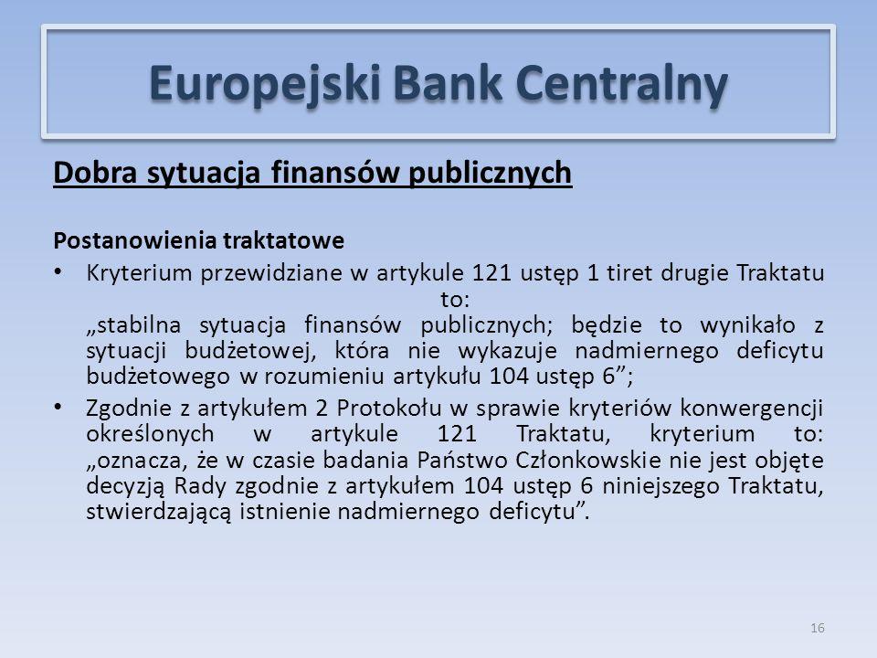 """Dobra sytuacja finansów publicznych Postanowienia traktatowe Kryterium przewidziane w artykule 121 ustęp 1 tiret drugie Traktatu to: """"stabilna sytuacja finansów publicznych; będzie to wynikało z sytuacji budżetowej, która nie wykazuje nadmiernego deficytu budżetowego w rozumieniu artykułu 104 ustęp 6 ; Zgodnie z artykułem 2 Protokołu w sprawie kryteriów konwergencji określonych w artykule 121 Traktatu, kryterium to: """"oznacza, że w czasie badania Państwo Członkowskie nie jest objęte decyzją Rady zgodnie z artykułem 104 ustęp 6 niniejszego Traktatu, stwierdzającą istnienie nadmiernego deficytu ."""