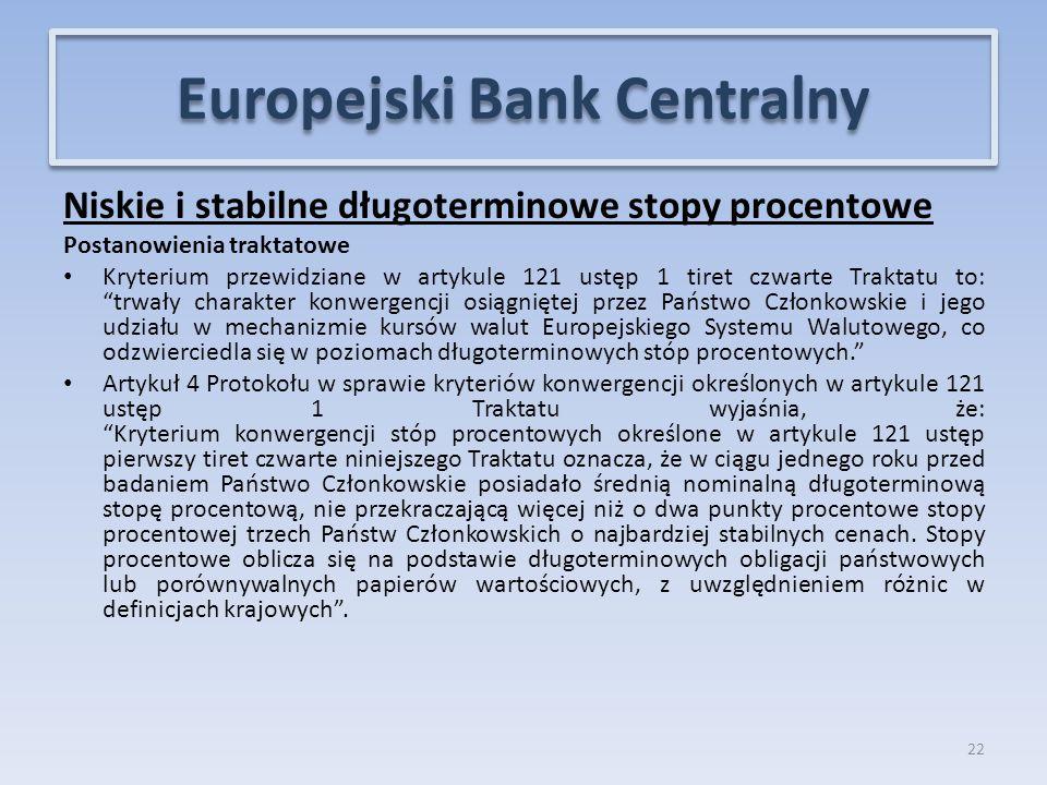 Niskie i stabilne długoterminowe stopy procentowe Postanowienia traktatowe Kryterium przewidziane w artykule 121 ustęp 1 tiret czwarte Traktatu to: trwały charakter konwergencji osiągniętej przez Państwo Członkowskie i jego udziału w mechanizmie kursów walut Europejskiego Systemu Walutowego, co odzwierciedla się w poziomach długoterminowych stóp procentowych. Artykuł 4 Protokołu w sprawie kryteriów konwergencji określonych w artykule 121 ustęp 1 Traktatu wyjaśnia, że: Kryterium konwergencji stóp procentowych określone w artykule 121 ustęp pierwszy tiret czwarte niniejszego Traktatu oznacza, że w ciągu jednego roku przed badaniem Państwo Członkowskie posiadało średnią nominalną długoterminową stopę procentową, nie przekraczającą więcej niż o dwa punkty procentowe stopy procentowej trzech Państw Członkowskich o najbardziej stabilnych cenach.