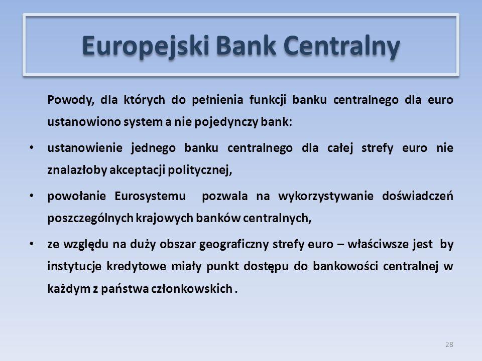 Powody, dla których do pełnienia funkcji banku centralnego dla euro ustanowiono system a nie pojedynczy bank: ustanowienie jednego banku centralnego dla całej strefy euro nie znalazłoby akceptacji politycznej, powołanie Eurosystemu pozwala na wykorzystywanie doświadczeń poszczególnych krajowych banków centralnych, ze względu na duży obszar geograficzny strefy euro – właściwsze jest by instytucje kredytowe miały punkt dostępu do bankowości centralnej w każdym z państwa członkowskich.