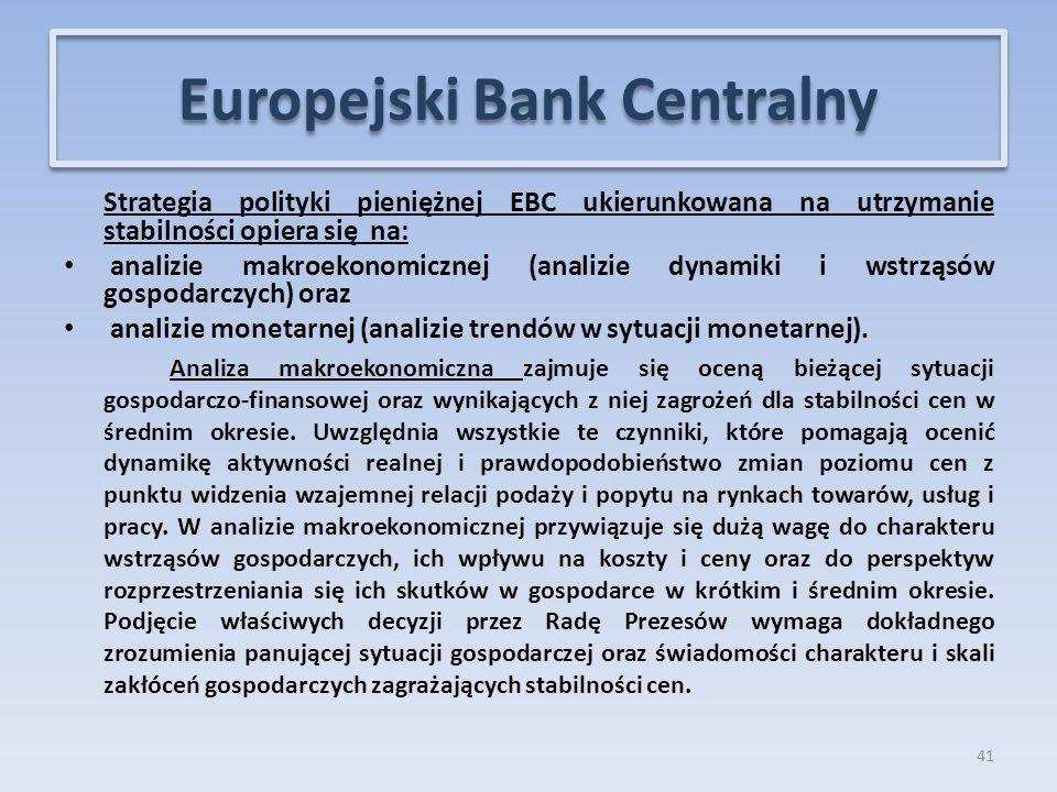 Strategia polityki pieniężnej EBC ukierunkowana na utrzymanie stabilności opiera się na: analizie makroekonomicznej (analizie dynamiki i wstrząsów gospodarczych) oraz analizie monetarnej (analizie trendów w sytuacji monetarnej).