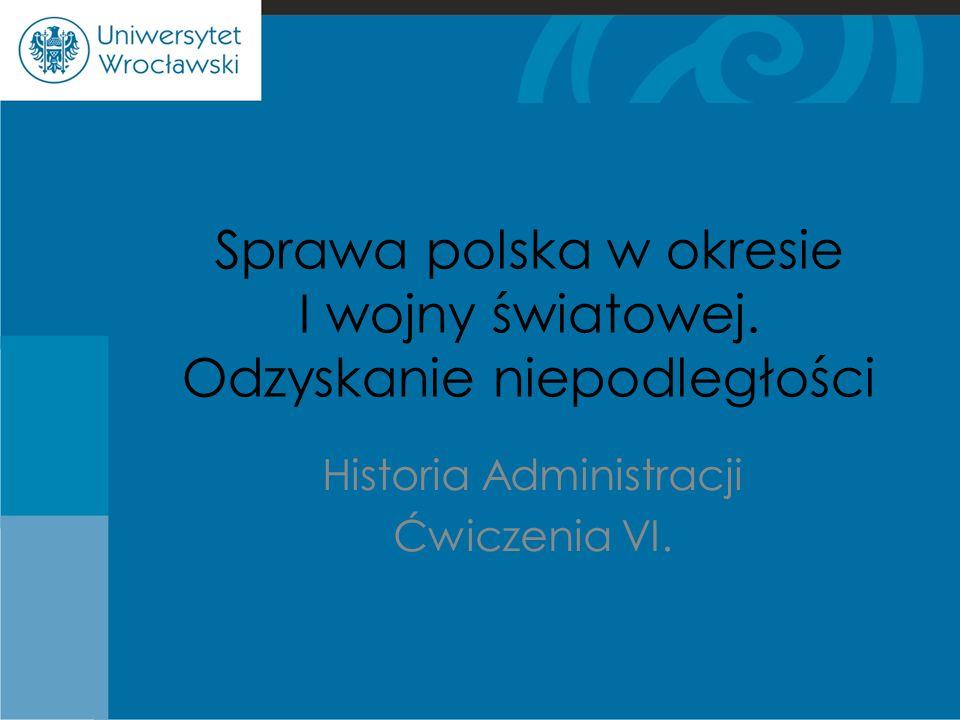 Sprawa polska w okresie I wojny światowej. Odzyskanie niepodległości Historia Administracji Ćwiczenia VI.