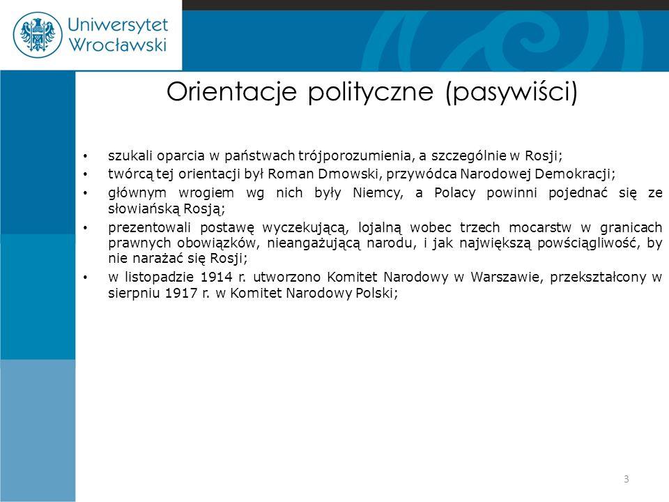 Orientacje polityczne (pasywiści) szukali oparcia w państwach trójporozumienia, a szczególnie w Rosji; twórcą tej orientacji był Roman Dmowski, przywódca Narodowej Demokracji; głównym wrogiem wg nich były Niemcy, a Polacy powinni pojednać się ze słowiańską Rosją; prezentowali postawę wyczekującą, lojalną wobec trzech mocarstw w granicach prawnych obowiązków, nieangażującą narodu, i jak największą powściągliwość, by nie narażać się Rosji; w listopadzie 1914 r.