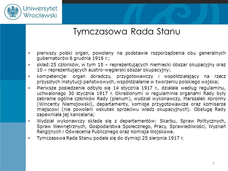 Tymczasowa Rada Stanu pierwszy polski organ, powołany na podstawie rozporządzenia obu generalnych gubernatorów 6 grudnia 1916 r.; skład:25 członków, w tym 15 – reprezentujących niemiecki obszar okupacyjny oraz 10 – reprezentujących austro-węgierski obszar okupacyjny; kompetencje: organ doradczy, przygotowawczy i współdziałający na rzecz przyszłych instytucji państwowych, współdziałanie w tworzeniu polskiego wojska; Pierwsze posiedzenie odbyło się 14 stycznia 1917 r., działała według regulaminu, uchwalonego 30 stycznia 1917 r.