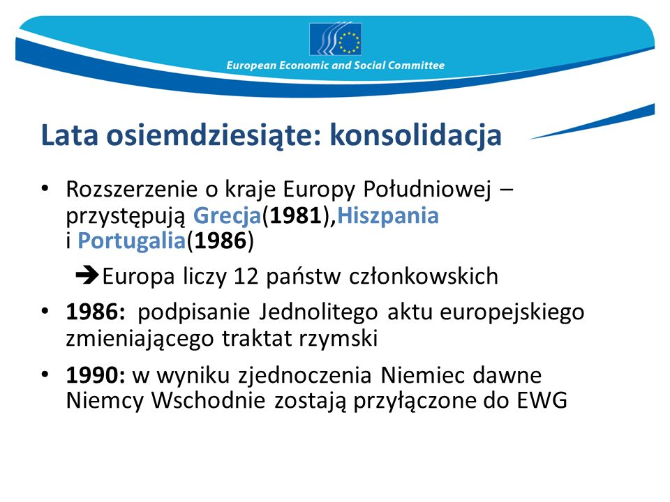 Lata osiemdziesiąte: konsolidacja Rozszerzenie o kraje Europy Południowej – przystępują Grecja(1981), Hiszpania i Portugalia(1986)  Europa liczy 12 p