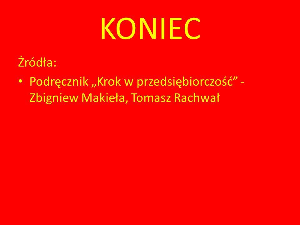 """KONIEC Żródła: Podręcznik """"Krok w przedsiębiorczość - Zbigniew Makieła, Tomasz Rachwał"""