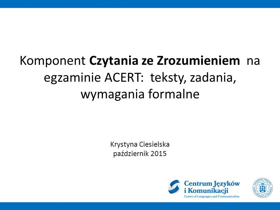 Komponent Czytania ze Zrozumieniem na egzaminie ACERT: teksty, zadania, wymagania formalne Krystyna Ciesielska październik 2015