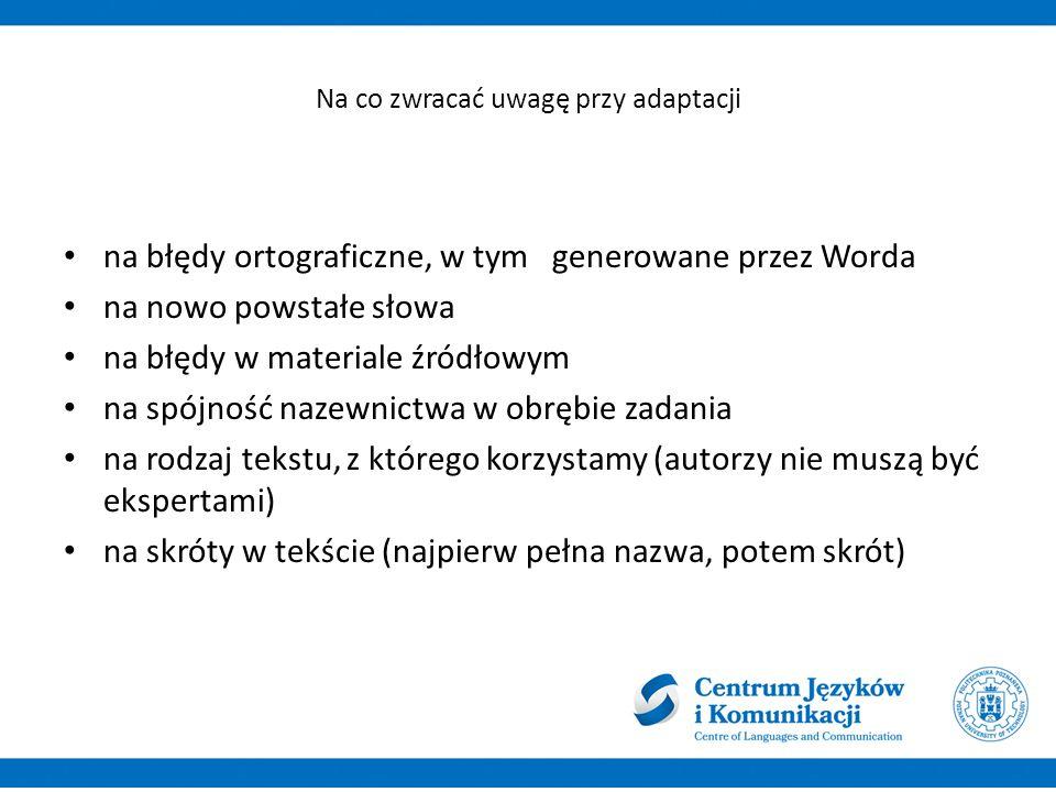 Na co zwracać uwagę przy adaptacji na błędy ortograficzne, w tym generowane przez Worda na nowo powstałe słowa na błędy w materiale źródłowym na spójność nazewnictwa w obrębie zadania na rodzaj tekstu, z którego korzystamy (autorzy nie muszą być ekspertami) na skróty w tekście (najpierw pełna nazwa, potem skrót)