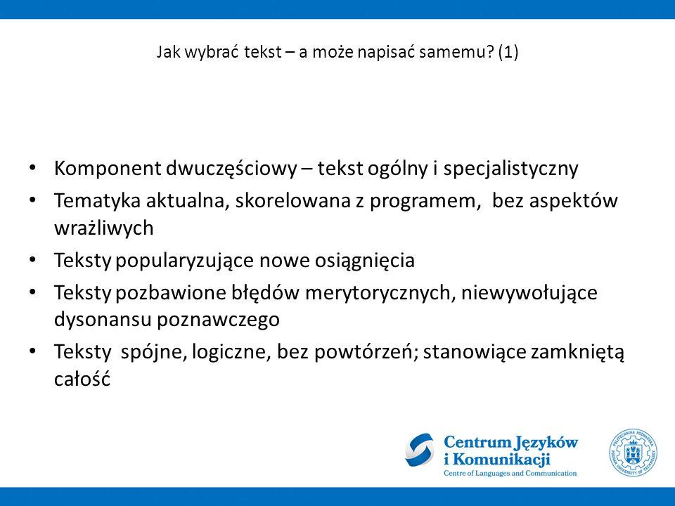 Komponent dwuczęściowy – tekst ogólny i specjalistyczny Tematyka aktualna, skorelowana z programem, bez aspektów wrażliwych Teksty popularyzujące nowe osiągnięcia Teksty pozbawione błędów merytorycznych, niewywołujące dysonansu poznawczego Teksty spójne, logiczne, bez powtórzeń; stanowiące zamkniętą całość Jak wybrać tekst – a może napisać samemu.