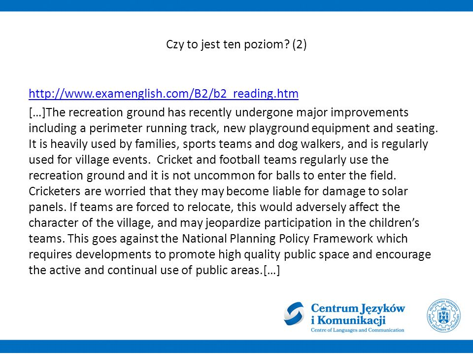 Możemy sądzić, że to jednak nie jest ten poziom http://www.englishprofile.org/wordlists/text-inspector the A1 recreation B2 ground B1 has A1 recently B1 undergone C1 major B2 improvements B1 including A2 a A1 perimeter running A1 track B1 new A1 playground A2 equipment B1 and A1 seating C2 it A1 is A1 heavily B1 used A1 by A2 families A1 sports A1 teams A2 and A1 dog A1 walkers C1 and A1 is A1 regularly B1 used A1 for A1 village A1 events B1 cricket A2 and A1 football A1 teams A2 regularly B1 use A1 the A1 recreation B2 ground B1 and A1 it A1 is A1 not A1 uncommon C1 for A1 balls A1 to A1 enter A2 the A1 field A2 cricketers are A1 worried A1 that A1 they A1 may A1 become A2 liable C1 for A1 damage B1 to A1 solar B2 panels C1 if A2 teams A2 are A1 forced B2 to A1 relocate C1 this A1 would A1 adversely affect B2 the A1 character B1 of A1 the A1 village A1 and A1 may A1 jeopardize participation in A1 the A1 children A1 s teams A2