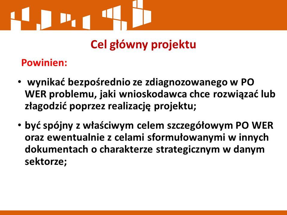 Cel główny projektu Powinien: wynikać bezpośrednio ze zdiagnozowanego w PO WER problemu, jaki wnioskodawca chce rozwiązać lub złagodzić poprzez realizację projektu; być spójny z właściwym celem szczegółowym PO WER oraz ewentualnie z celami sformułowanymi w innych dokumentach o charakterze strategicznym w danym sektorze;