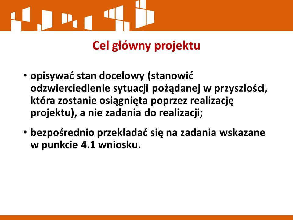 Cel główny projektu opisywać stan docelowy (stanowić odzwierciedlenie sytuacji pożądanej w przyszłości, która zostanie osiągnięta poprzez realizację projektu), a nie zadania do realizacji; bezpośrednio przekładać się na zadania wskazane w punkcie 4.1 wniosku.