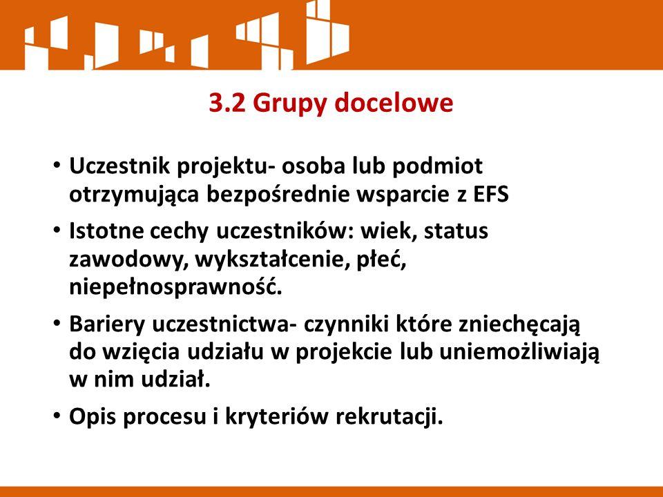 3.2 Grupy docelowe Uczestnik projektu- osoba lub podmiot otrzymująca bezpośrednie wsparcie z EFS Istotne cechy uczestników: wiek, status zawodowy, wykształcenie, płeć, niepełnosprawność.