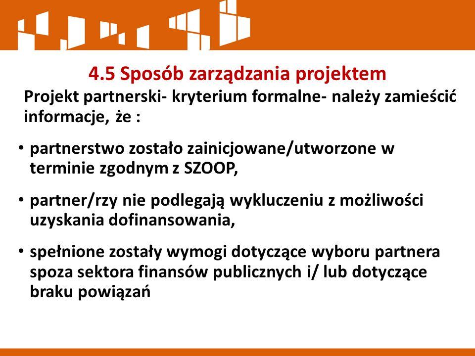 4.5 Sposób zarządzania projektem Projekt partnerski- kryterium formalne- należy zamieścić informacje, że : partnerstwo zostało zainicjowane/utworzone w terminie zgodnym z SZOOP, partner/rzy nie podlegają wykluczeniu z możliwości uzyskania dofinansowania, spełnione zostały wymogi dotyczące wyboru partnera spoza sektora finansów publicznych i/ lub dotyczące braku powiązań